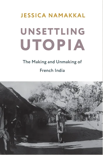 Cover of the book Unsettling Utopia: The Making and Unmaking of French India by Jessica Namakkal
